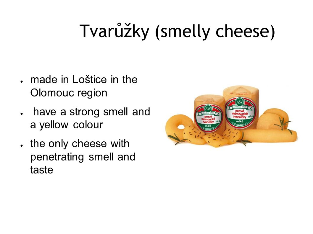 Tvarůžky (smelly cheese) ● made in Loštice in the Olomouc region ● have a strong smell and a yellow colour ● the only cheese with penetrating smell an