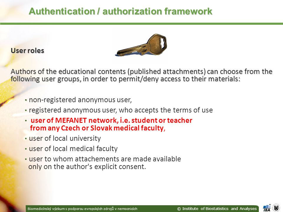 Biomedicínský výzkum s podporou evropských zdrojů v nemocnicích © Institute of Biostatistics and Analyses Authentication / authorization framework Authentication / authorization framework User roles Authors of the educational contents (published attachments) can choose from the following user groups, in order to permit/deny access to their materials: non-registered anonymous user, registered anonymous user, who accepts the terms of use user of MEFANET network, i.e.