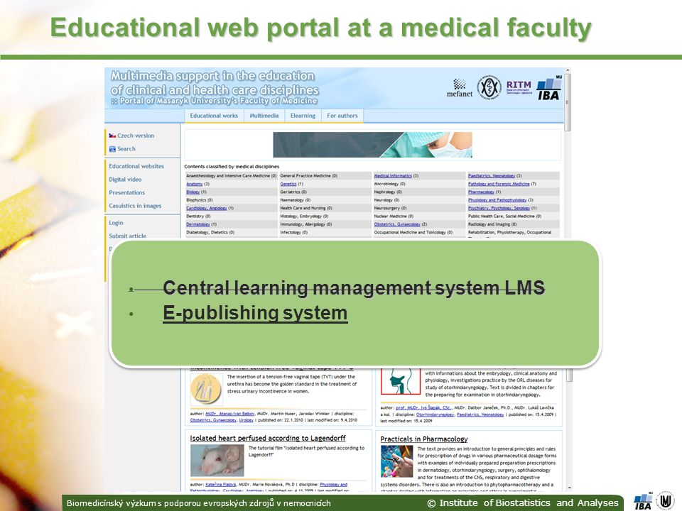 Biomedicínský výzkum s podporou evropských zdrojů v nemocnicích © Institute of Biostatistics and Analyses Educational web portal at a medical faculty Central learning management system LMS Central learning management system LMS E-publishing system