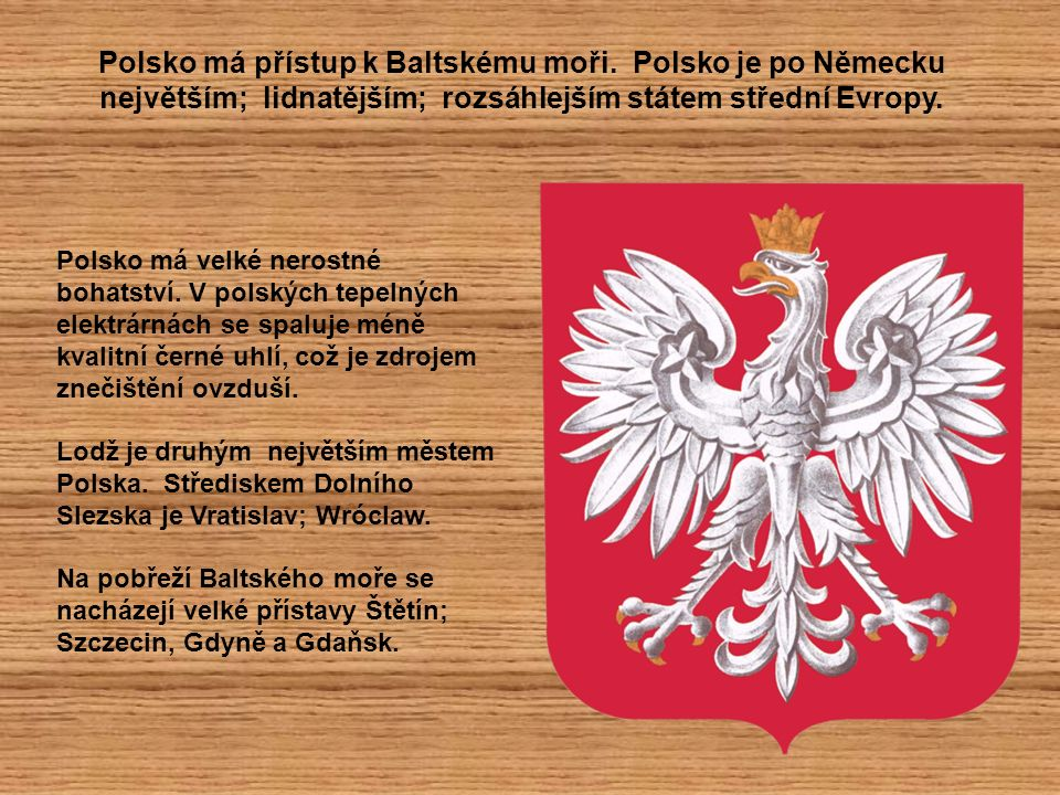 Polsko má přístup k Baltskému moři. Polsko je po Německu největším; lidnatějším; rozsáhlejším státem střední Evropy. Polsko má velké nerostné bohatstv