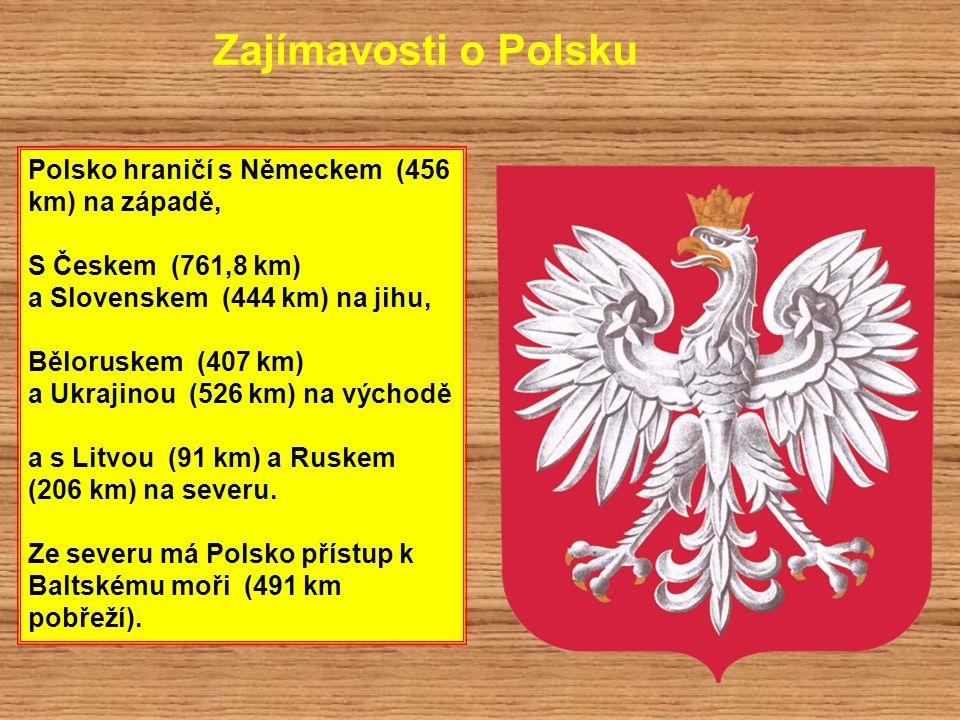 Zajímavosti o Polsku Polsko hraničí s Německem (456 km) na západě, S Českem (761,8 km) a Slovenskem (444 km) na jihu, Běloruskem (407 km) a Ukrajinou