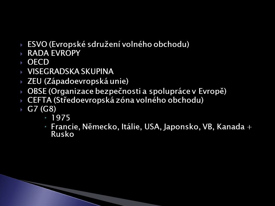  ESVO (Evropské sdružení volného obchodu)  RADA EVROPY  OECD  VISEGRADSKA SKUPINA  ZEU (Západoevropská unie)  OBSE (Organizace bezpečnosti a spolupráce v Evropě)  CEFTA (Středoevropská zóna volného obchodu)  G7 (G8)  1975  Francie, Německo, Itálie, USA, Japonsko, VB, Kanada + Rusko