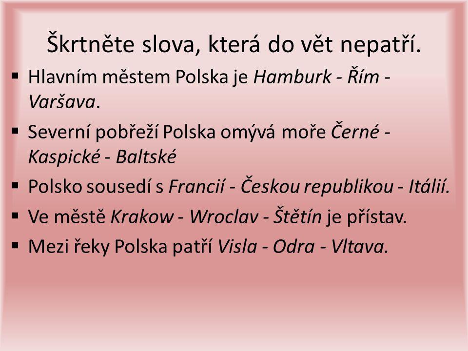 Škrtněte slova, která do vět nepatří.  Hlavním městem Polska je Hamburk - Řím - Varšava.