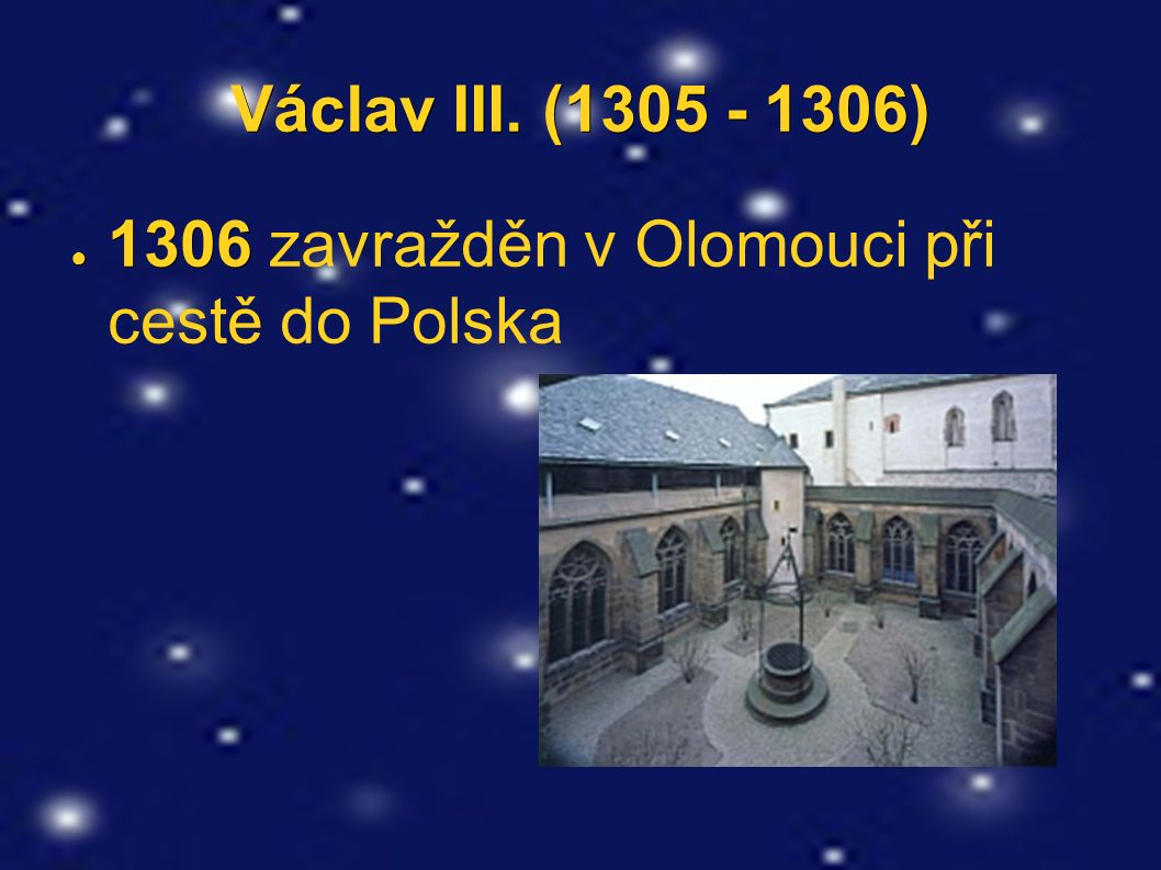 Václav III. (1305 - 1306) ● 1306 ● 1306 zavražděn v Olomouci při cestě do Polska