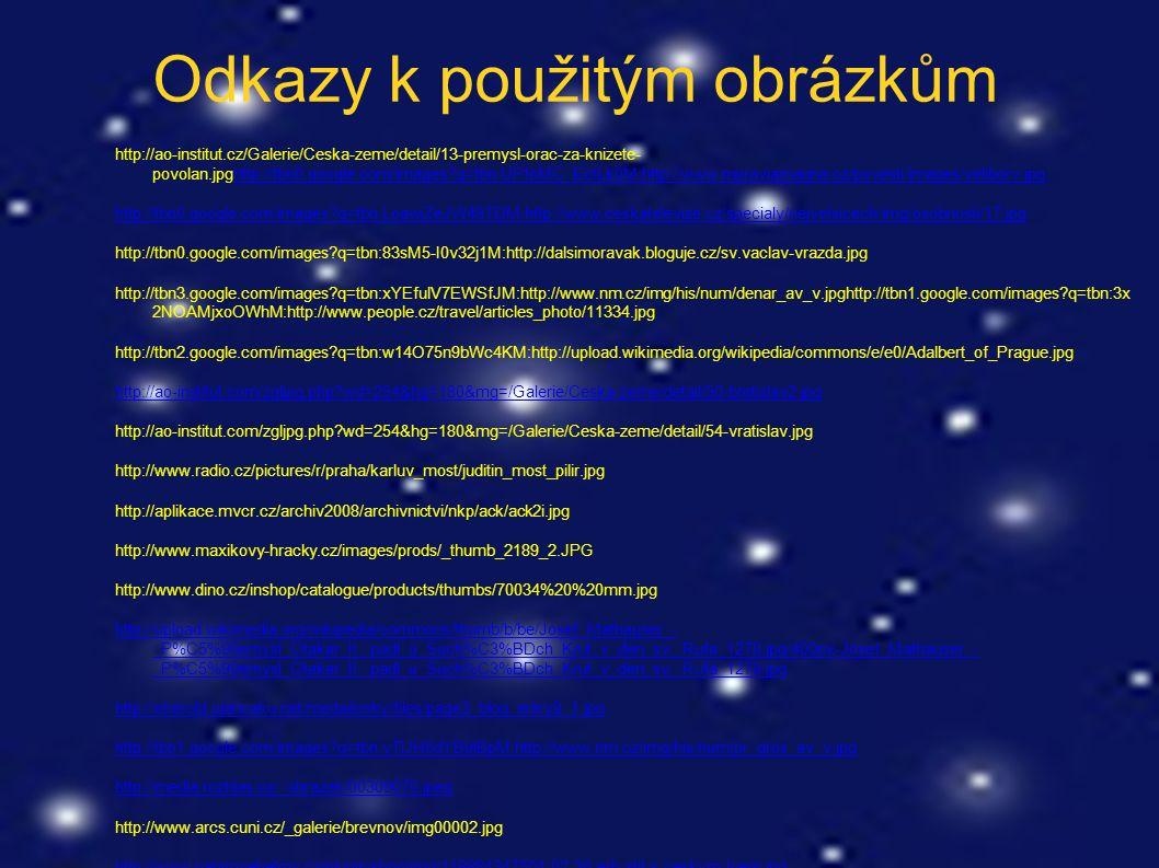 Odkazy k použitým obrázkům http://ao-institut.cz/Galerie/Ceska-zeme/detail/13-premysl-orac-za-knizete- povolan.jpghttp://tbn0.google.com/images q=tbn:UPfoMC_EctLk0M:http://www.moraviamagna.cz/povesti/images/veliborv.jpghttp://tbn0.google.com/images q=tbn:UPfoMC_EctLk0M:http://www.moraviamagna.cz/povesti/images/veliborv.jpg http://tbn0.google.com/images q=tbn:LoawjZeJW49TDM:http://www.ceskatelevize.cz/specialy/nejvetsicech/img/osobnosti/17.jpg http://tbn0.google.com/images q=tbn:83sM5-I0v32j1M:http://dalsimoravak.bloguje.cz/sv.vaclav-vrazda.jpg http://tbn3.google.com/images q=tbn:xYEfulV7EWSfJM:http://www.nm.cz/img/his/num/denar_av_v.jpghttp://tbn1.google.com/images q=tbn:3x 2NOAMjxoOWhM:http://www.people.cz/travel/articles_photo/11334.jpg http://tbn2.google.com/images q=tbn:w14O75n9bWc4KM:http://upload.wikimedia.org/wikipedia/commons/e/e0/Adalbert_of_Prague.jpg http://ao-institut.com/zgljpg.php wd=254&hg=180&mg=/Galerie/Ceska-zeme/detail/50-bretislav2.jpg http://ao-institut.com/zgljpg.php wd=254&hg=180&mg=/Galerie/Ceska-zeme/detail/54-vratislav.jpg http://www.radio.cz/pictures/r/praha/karluv_most/juditin_most_pilir.jpg http://aplikace.mvcr.cz/archiv2008/archivnictvi/nkp/ack/ack2i.jpg http://www.maxikovy-hracky.cz/images/prods/_thumb_2189_2.JPG http://www.dino.cz/inshop/catalogue/products/thumbs/70034%20%20mm.jpg http://upload.wikimedia.org/wikipedia/commons/thumb/b/be/Josef_Mathauser_- _P%C5%99emysl_Otakar_II._padl_u_Such%C3%BDch_Krut_v_den_sv._Rufa_1278.jpg/400px-Josef_Mathauser_- _P%C5%99emysl_Otakar_II._padl_u_Such%C3%BDch_Krut_v_den_sv._Rufa_1278.jpg http://eherold.ujancaku.net/medailonky/files/page3_blog_entry8_1.jpg http://tbn1.google.com/images q=tbn:yTlJH8dYB9lBpM:http://www.nm.cz/img/his/num/pr_gros_av_v.jpg http://media.rozhlas.cz/_obrazek/00309070.jpeg http://www.arcs.cuni.cz/_galerie/brevnov/img00002.jpg http://www.papirovehelmy.cz/plugin/shop/img/118884347504-02-30-erb-stit-s-ceskym-lvem.jpg http://www.e-stredovek.cz/obr/Premysl2Gelnhausen.jpg