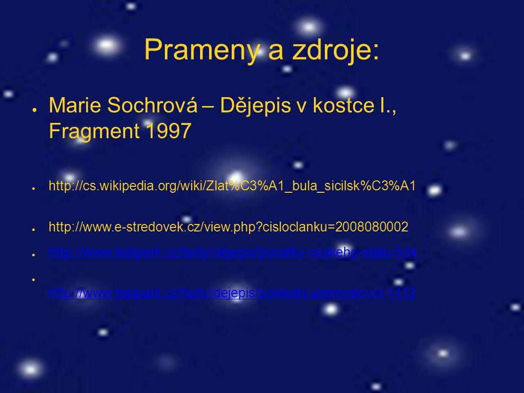 Prameny a zdroje: ● Marie Sochrová – Dějepis v kostce I., Fragment 1997 ● http://cs.wikipedia.org/wiki/Zlat%C3%A1_bula_sicilsk%C3%A1 ● http://www.e-stredovek.cz/view.php cisloclanku=2008080002 ● http://www.testpark.cz/testy/dejepis/pocatky-ceskeho-statu-534 http://www.testpark.cz/testy/dejepis/pocatky-ceskeho-statu-534 ● http://www.testpark.cz/testy/dejepis/posledni-premyslovci-1412 http://www.testpark.cz/testy/dejepis/posledni-premyslovci-1412