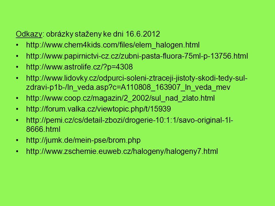 Odkazy: obrázky staženy ke dni 16.6.2012 http://www.chem4kids.com/files/elem_halogen.html http://www.papirnictvi-cz.cz/zubni-pasta-fluora-75ml-p-13756.html http://www.astrolife.cz/ p=4308 http://www.lidovky.cz/odpurci-soleni-ztraceji-jistoty-skodi-tedy-sul- zdravi-p1b-/ln_veda.asp c=A110808_163907_ln_veda_mev http://www.coop.cz/magazin/2_2002/sul_nad_zlato.html http://forum.valka.cz/viewtopic.php/t/15939 http://pemi.cz/cs/detail-zbozi/drogerie-10:1:1/savo-original-1l- 8666.html http://jumk.de/mein-pse/brom.php http://www.zschemie.euweb.cz/halogeny/halogeny7.html