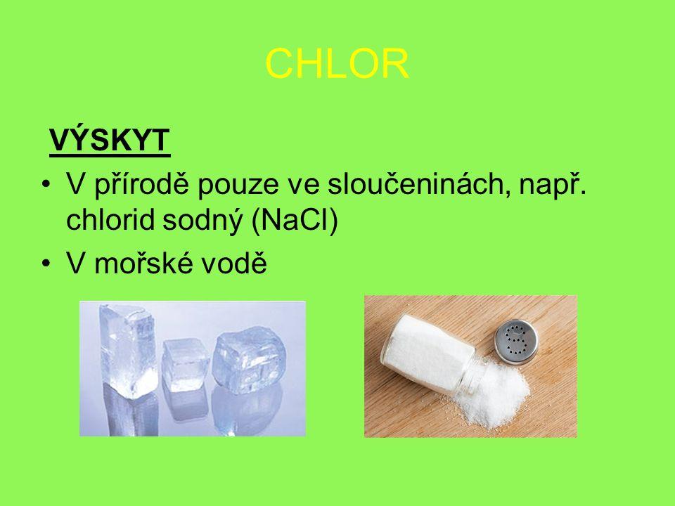CHLOR VÝSKYT V přírodě pouze ve sloučeninách, např. chlorid sodný (NaCl) V mořské vodě