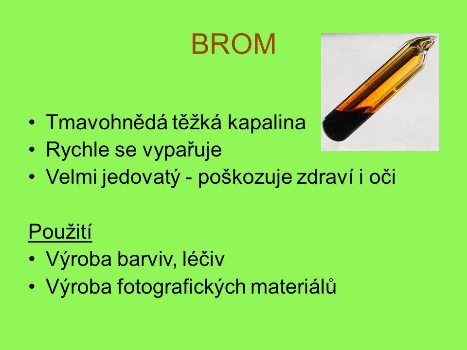 BROM Tmavohnědá těžká kapalina Rychle se vypařuje Velmi jedovatý - poškozuje zdraví i oči Použití Výroba barviv, léčiv Výroba fotografických materiálů