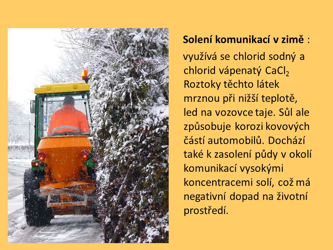 Solení komunikací v zimě : využívá se chlorid sodný a chlorid vápenatý CaCl 2 Roztoky těchto látek mrznou při nižší teplotě, led na vozovce taje. Sůl