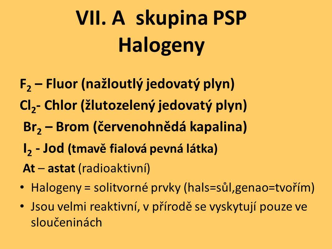VII. A skupina PSP Halogeny F 2 – Fluor (nažloutlý jedovatý plyn) Cl 2 - Chlor (žlutozelený jedovatý plyn) Br 2 – Brom (červenohnědá kapalina) I 2 - J