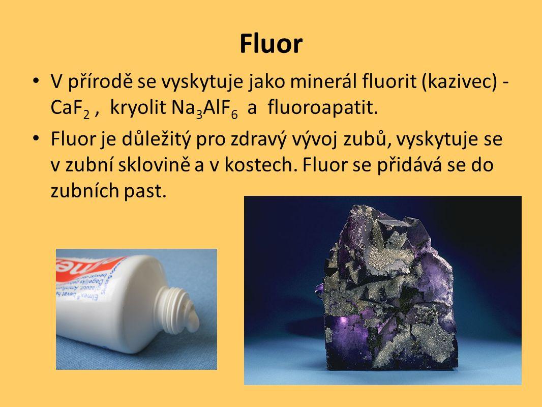 Fluor V přírodě se vyskytuje jako minerál fluorit (kazivec) - CaF 2, kryolit Na 3 AlF 6 a fluoroapatit. Fluor je důležitý pro zdravý vývoj zubů, vysky