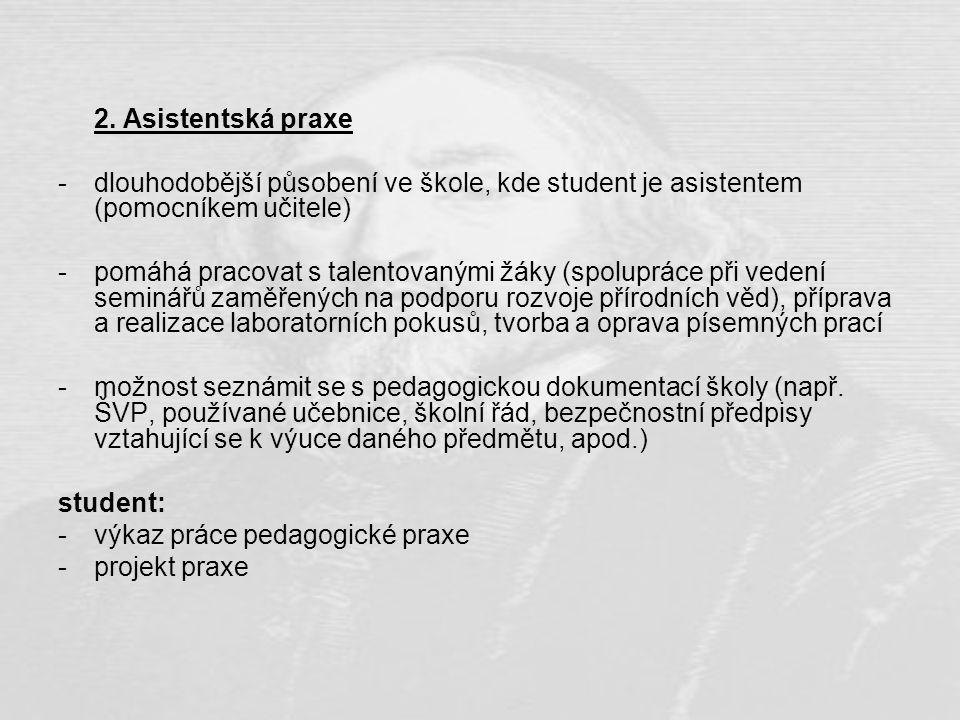 2. Asistentská praxe -dlouhodobější působení ve škole, kde student je asistentem (pomocníkem učitele) -pomáhá pracovat s talentovanými žáky (spoluprác