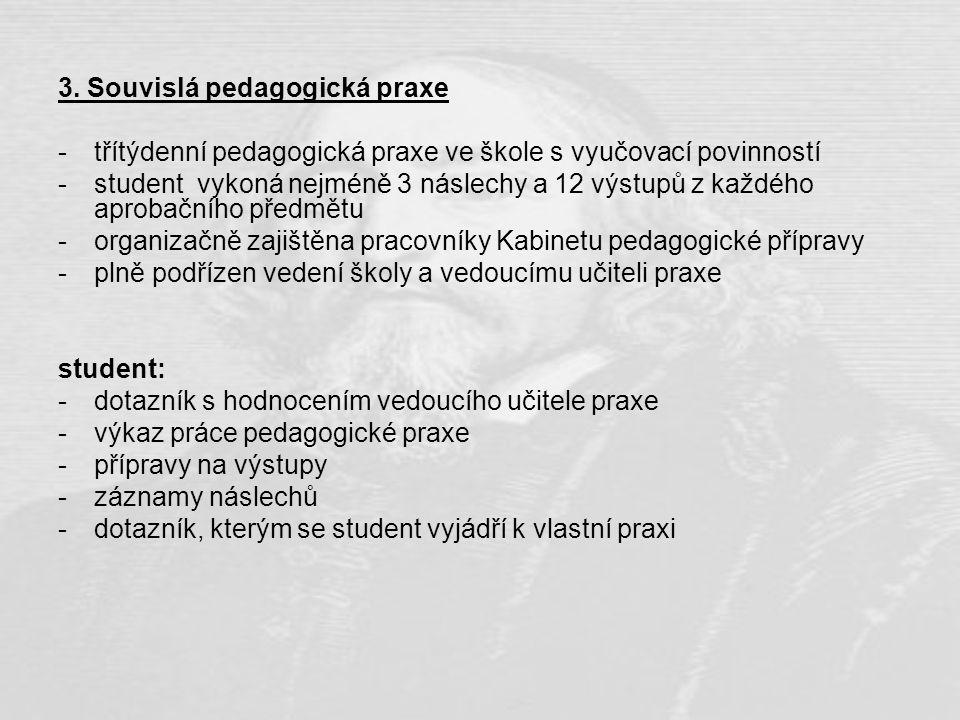 3. Souvislá pedagogická praxe -třítýdenní pedagogická praxe ve škole s vyučovací povinností -student vykoná nejméně 3 náslechy a 12 výstupů z každého