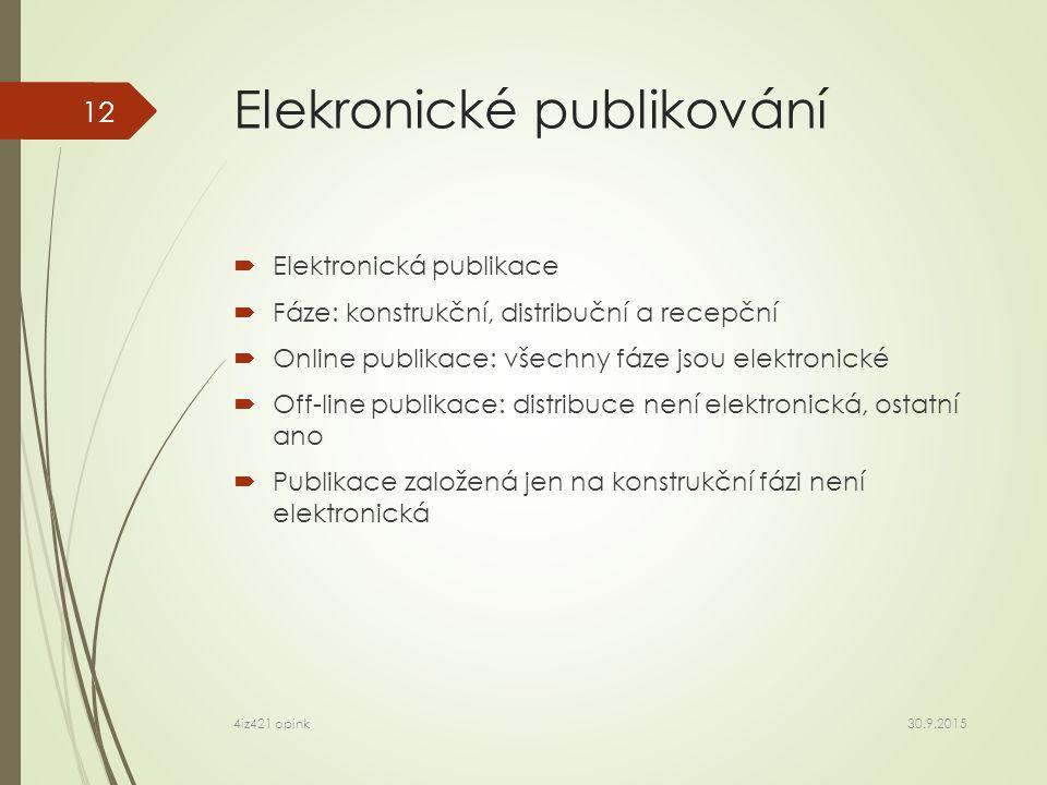 Elekronické publikování  Elektronická publikace  Fáze: konstrukční, distribuční a recepční  Online publikace: všechny fáze jsou elektronické  Off-line publikace: distribuce není elektronická, ostatní ano  Publikace založená jen na konstrukční fázi není elektronická 30.9.2015 4iz421 opink 12