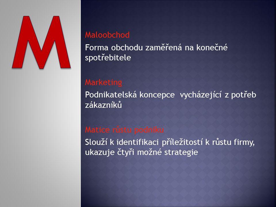 Maloobchod Forma obchodu zaměřená na konečné spotřebitele Marketing Podnikatelská koncepce vycházející z potřeb zákazníků Matice růstu podniku Slouží k identifikaci příležitostí k růstu firmy, ukazuje čtyři možné strategie