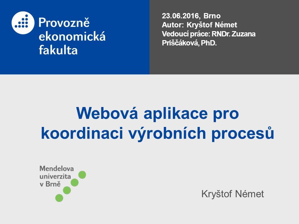 Webová aplikace pro koordinaci výrobních procesů Kryštof Német 23.06.2016, Brno Autor: Kryštof Német Vedoucí práce: RNDr. Zuzana Priščáková, PhD.