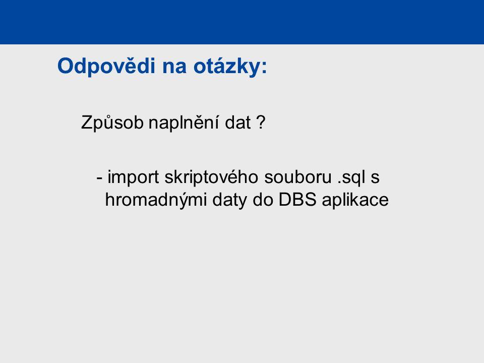 Odpovědi na otázky: Způsob naplnění dat ? - import skriptového souboru.sql s hromadnými daty do DBS aplikace