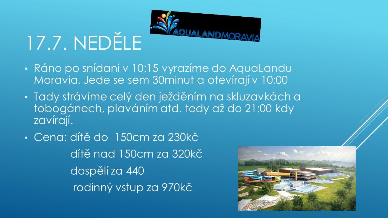 17.7. NEDĚLE Ráno po snídani v 10:15 vyrazíme do AquaLandu Moravia. Jede se sem 30minut a otevírají v 10:00 Tady strávíme celý den ježděním na skluzav