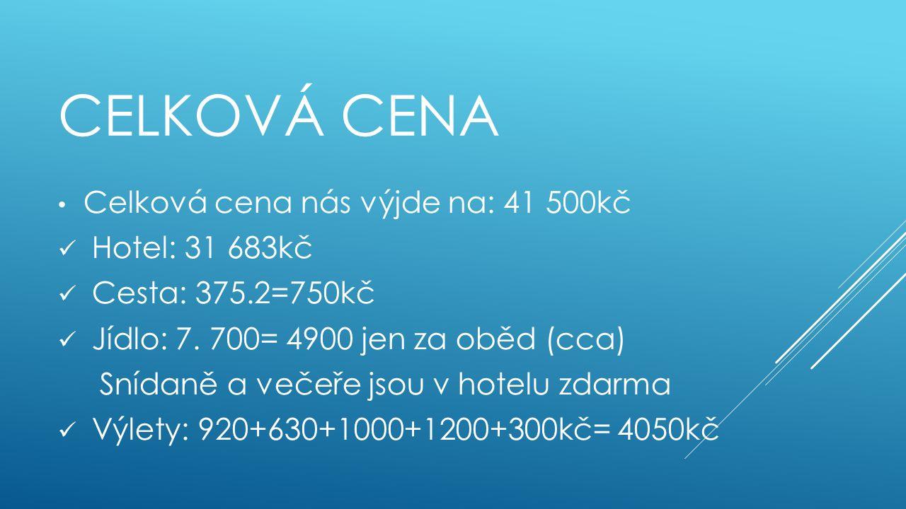 CELKOVÁ CENA Celková cena nás výjde na: 41 500kč Hotel: 31 683kč Cesta: 375.2=750kč Jídlo: 7. 700= 4900 jen za oběd (cca) Snídaně a večeře jsou v hote