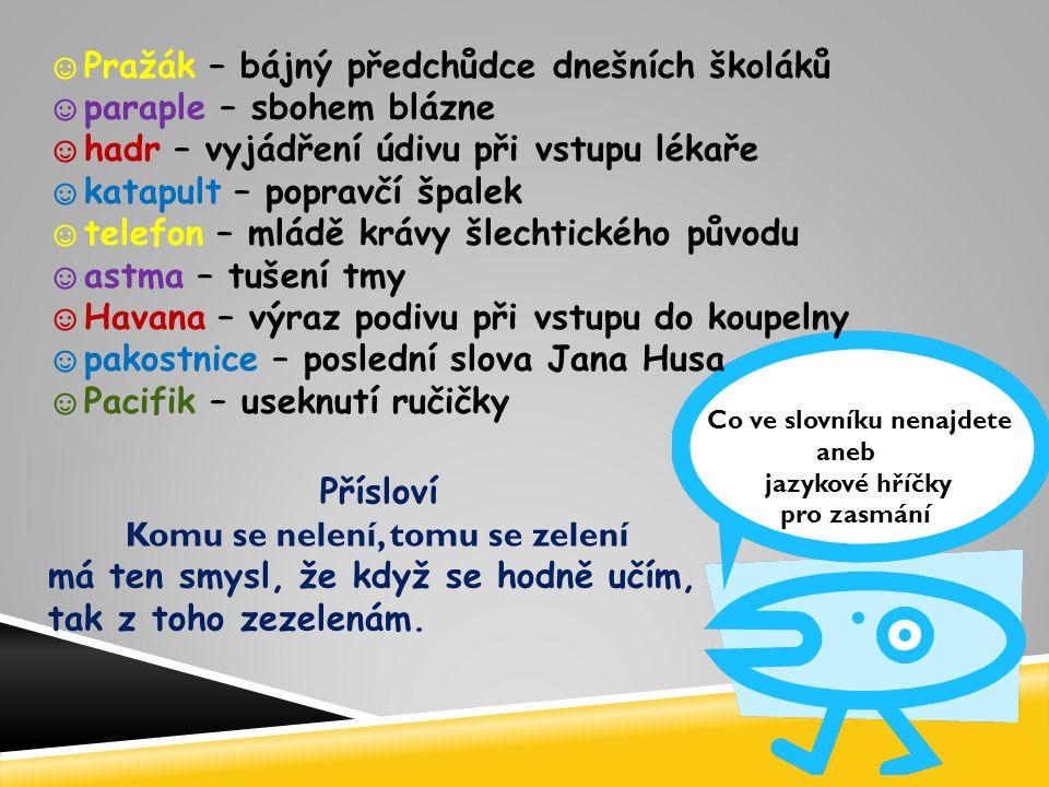 Co ve slovníku nenajdete aneb jazykové hříčky pro zasmání ☺ Pražák – bájný předchůdce dnešních školáků ☺ paraple – sbohem blázne ☺ hadr – vyjádření údivu při vstupu lékaře ☺ katapult – popravčí špalek ☺ telefon – mládě krávy šlechtického původu ☺ astma – tušení tmy ☺ Havana – výraz podivu při vstupu do koupelny ☺ pakostnice – poslední slova Jana Husa ☺ Pacifik – useknutí ručičky Přísloví Komu se nelení, tomu se zelení má ten smysl, že když se hodně učím, tak z toho zezelenám.