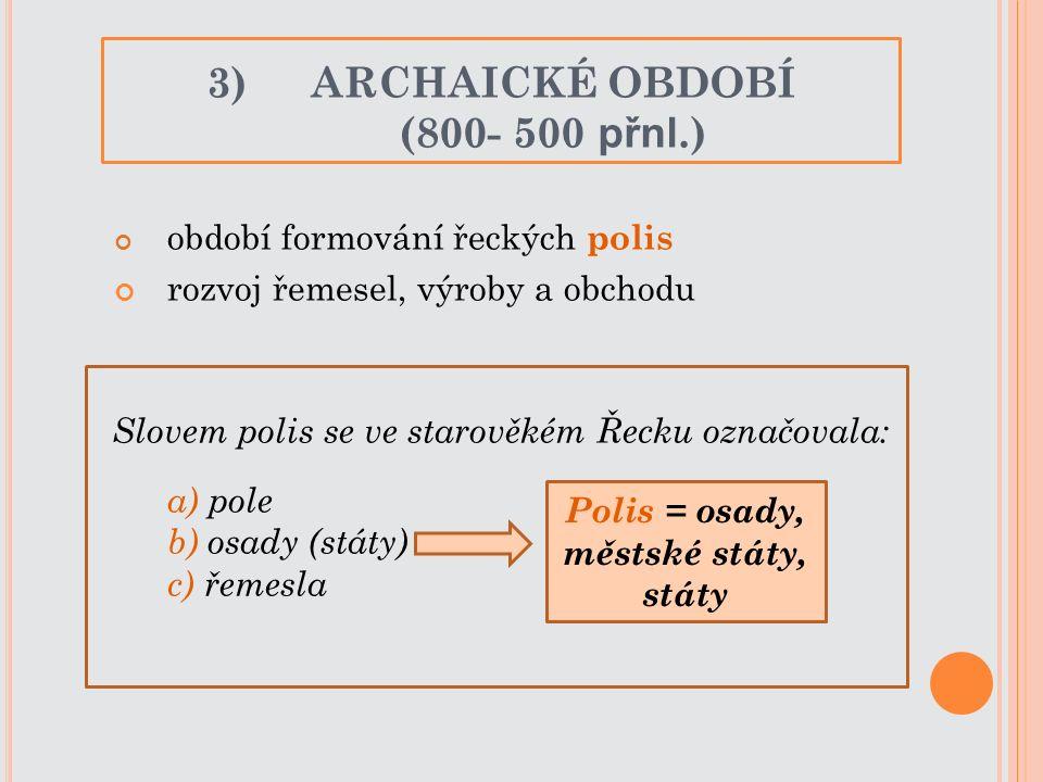 období formování řeckých polis rozvoj řemesel, výroby a obchodu Slovem polis se ve starověkém Řecku označovala: a) pole b) osady (státy) c) řemesla 3)