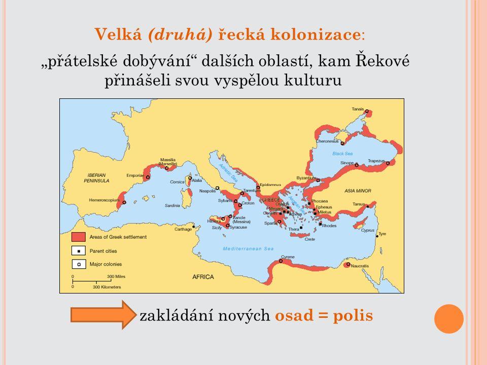 """Velká (druhá) řecká kolonizace : """"přátelské dobývání"""" dalších oblastí, kam Řekové přinášeli svou vyspělou kulturu zakládání nových osad = polis"""