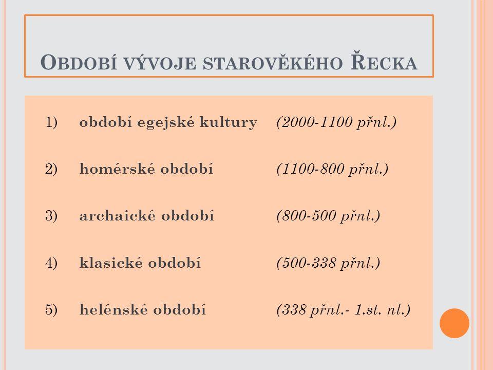 O BDOBÍ VÝVOJE STAROVĚKÉHO Ř ECKA 1) období egejské kultury (2000-1100 přnl.) 2) homérské období (1100-800 přnl.) 3) archaické období (800-500 přnl.)