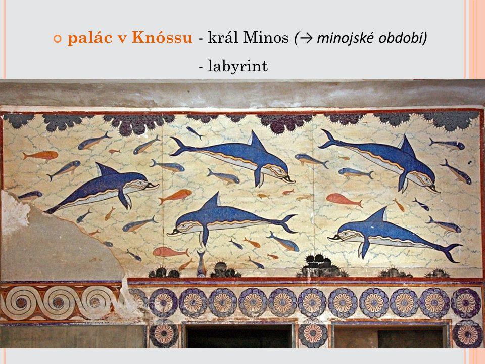 palác v Knóssu - král Minos ( → minojské období) - labyrint