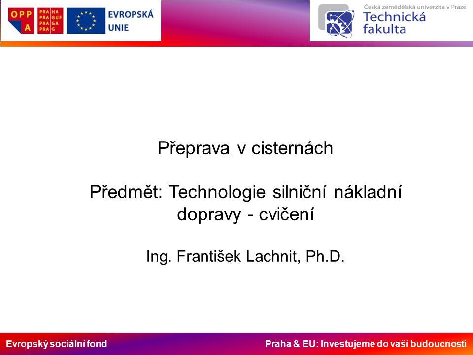 Evropský sociální fond Praha & EU: Investujeme do vaší budoucnosti Přeprava v cisternách Předmět: Technologie silniční nákladní dopravy - cvičení Ing.