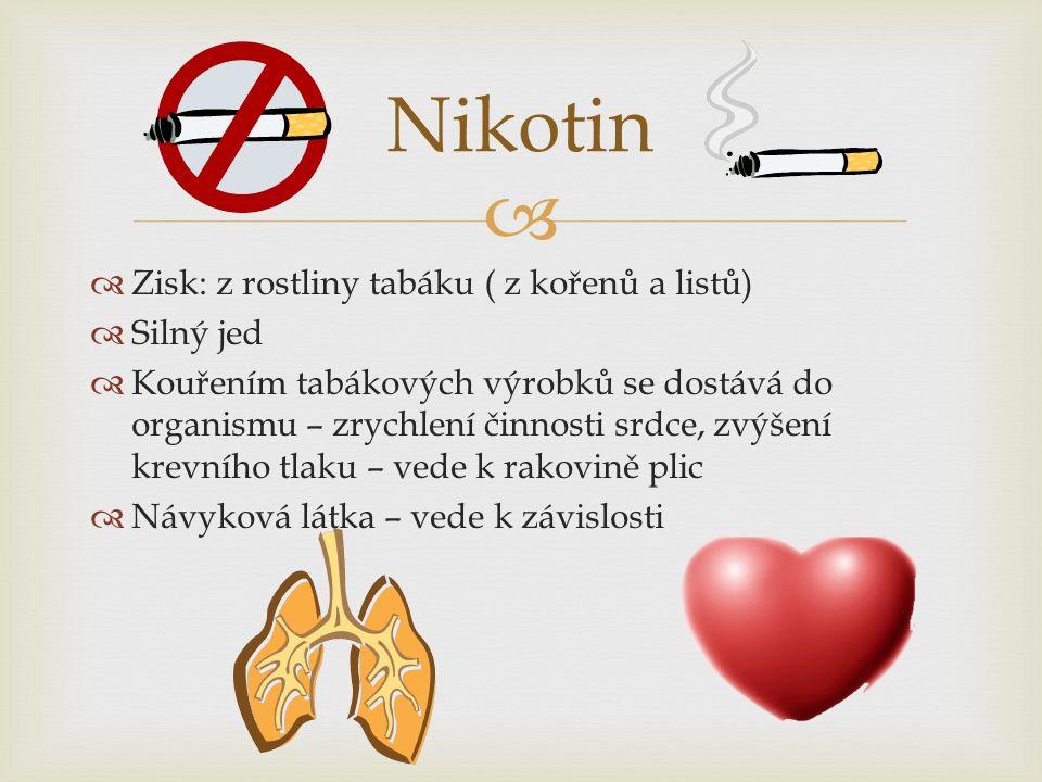   Zisk: z rostliny tabáku ( z kořenů a listů)  Silný jed  Kouřením tabákových výrobků se dostává do organismu – zrychlení činnosti srdce, zvýšení krevního tlaku – vede k rakovině plic  Návyková látka – vede k závislosti Nikotin