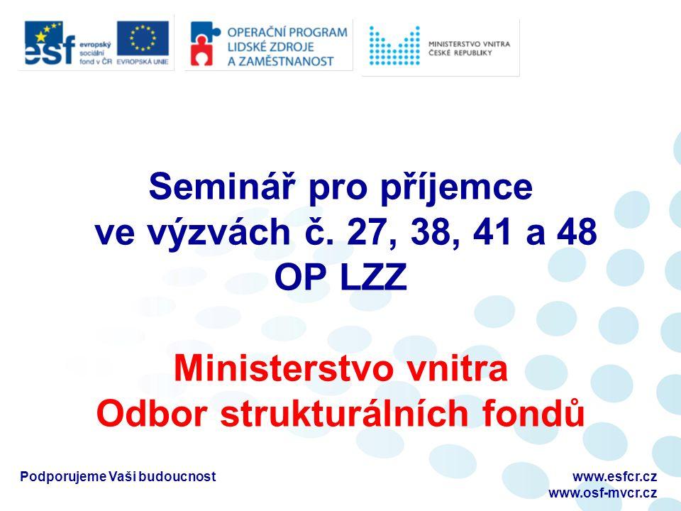 Seminář pro příjemce ve výzvách č. 27, 38, 41 a 48 OP LZZ Ministerstvo vnitra Odbor strukturálních fondů Podporujeme Vaši budoucnostwww.esfcr.cz www.o