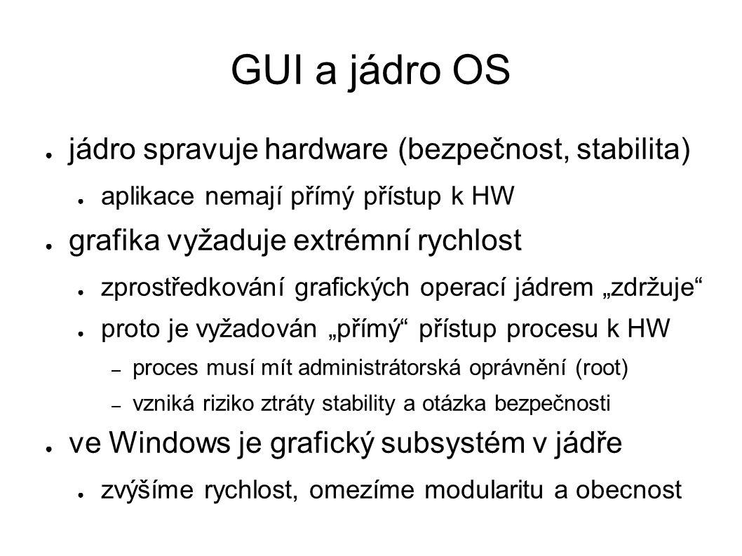 """GUI a jádro OS ● jádro spravuje hardware (bezpečnost, stabilita) ● aplikace nemají přímý přístup k HW ● grafika vyžaduje extrémní rychlost ● zprostředkování grafických operací jádrem """"zdržuje ● proto je vyžadován """"přímý přístup procesu k HW – proces musí mít administrátorská oprávnění (root) – vzniká riziko ztráty stability a otázka bezpečnosti ● ve Windows je grafický subsystém v jádře ● zvýšíme rychlost, omezíme modularitu a obecnost"""
