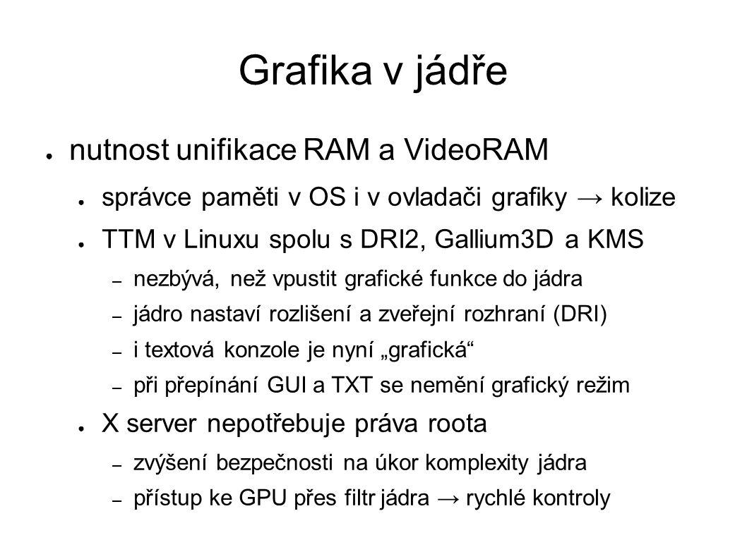 """Grafika v jádře ● nutnost unifikace RAM a VideoRAM ● správce paměti v OS i v ovladači grafiky → kolize ● TTM v Linuxu spolu s DRI2, Gallium3D a KMS – nezbývá, než vpustit grafické funkce do jádra – jádro nastaví rozlišení a zveřejní rozhraní (DRI) – i textová konzole je nyní """"grafická – při přepínání GUI a TXT se nemění grafický režim ● X server nepotřebuje práva roota – zvýšení bezpečnosti na úkor komplexity jádra – přístup ke GPU přes filtr jádra → rychlé kontroly"""