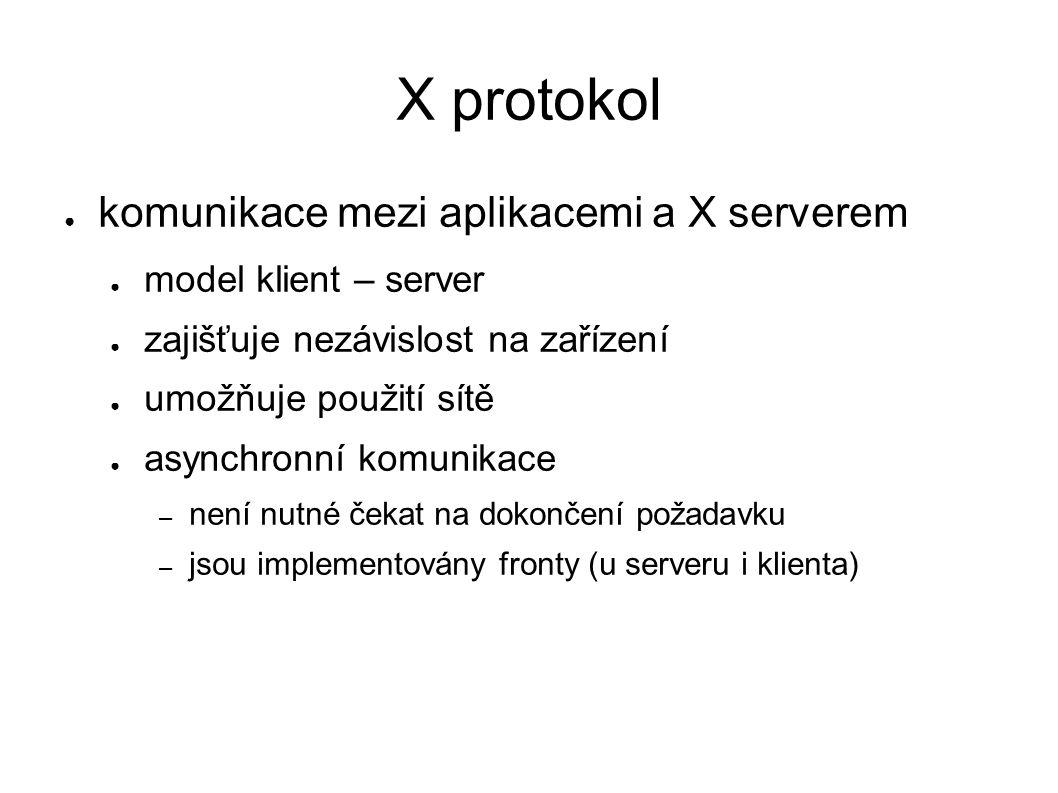 X protokol ● komunikace mezi aplikacemi a X serverem ● model klient – server ● zajišťuje nezávislost na zařízení ● umožňuje použití sítě ● asynchronní komunikace – není nutné čekat na dokončení požadavku – jsou implementovány fronty (u serveru i klienta)