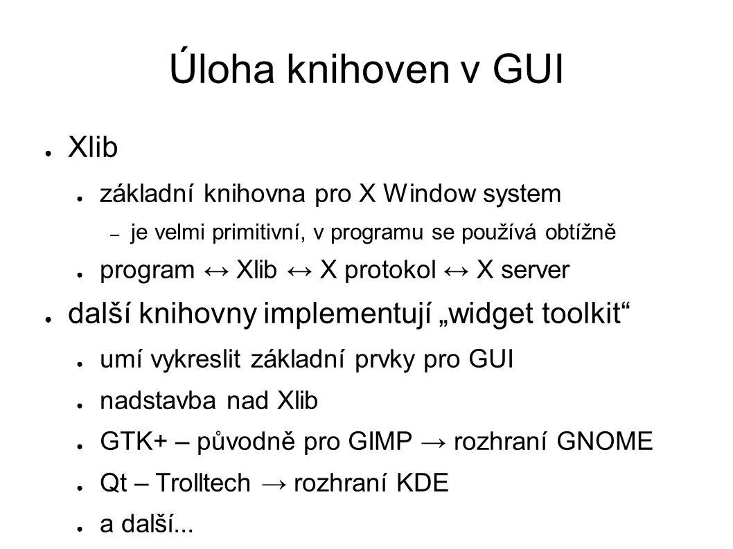 """Úloha knihoven v GUI ● Xlib ● základní knihovna pro X Window system – je velmi primitivní, v programu se používá obtížně ● program ↔ Xlib ↔ X protokol ↔ X server ● další knihovny implementují """"widget toolkit ● umí vykreslit základní prvky pro GUI ● nadstavba nad Xlib ● GTK+ – původně pro GIMP → rozhraní GNOME ● Qt – Trolltech → rozhraní KDE ● a další..."""