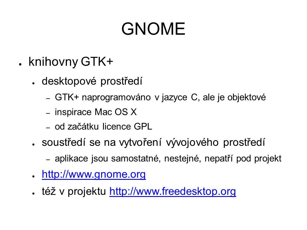 GNOME ● knihovny GTK+ ● desktopové prostředí – GTK+ naprogramováno v jazyce C, ale je objektové – inspirace Mac OS X – od začátku licence GPL ● soustředí se na vytvoření vývojového prostředí – aplikace jsou samostatné, nestejné, nepatří pod projekt ● http://www.gnome.org http://www.gnome.org ● též v projektu http://www.freedesktop.orghttp://www.freedesktop.org