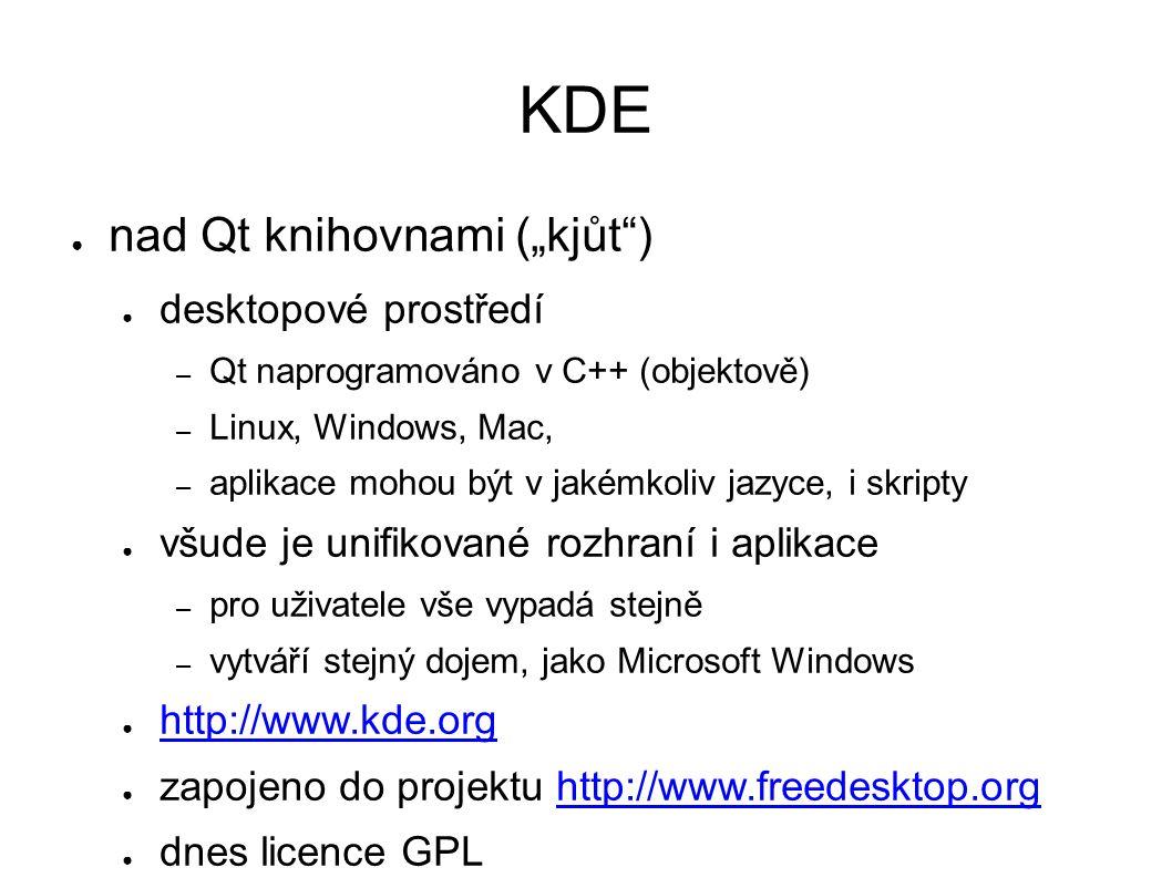 """KDE ● nad Qt knihovnami (""""kjůt ) ● desktopové prostředí – Qt naprogramováno v C++ (objektově) – Linux, Windows, Mac, – aplikace mohou být v jakémkoliv jazyce, i skripty ● všude je unifikované rozhraní i aplikace – pro uživatele vše vypadá stejně – vytváří stejný dojem, jako Microsoft Windows ● http://www.kde.org http://www.kde.org ● zapojeno do projektu http://www.freedesktop.orghttp://www.freedesktop.org ● dnes licence GPL"""