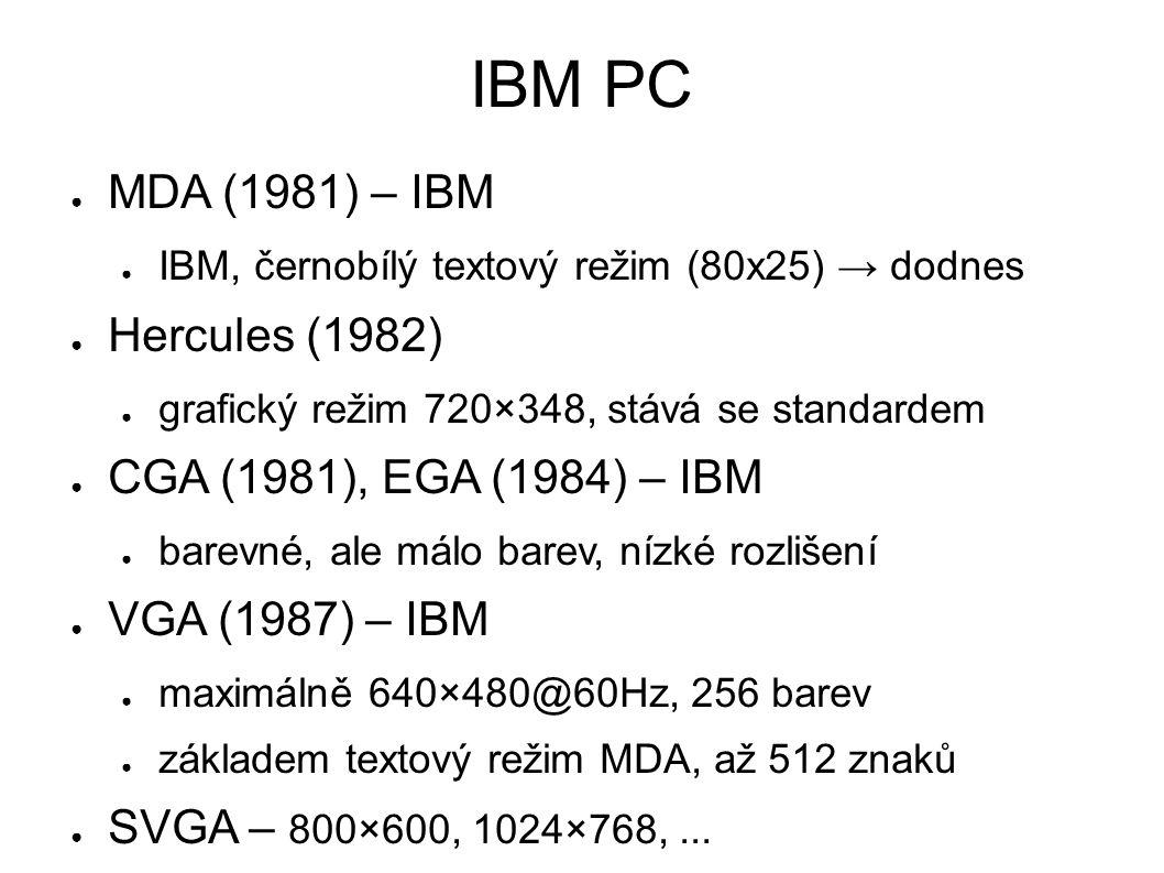 IBM PC ● MDA (1981) – IBM ● IBM, černobílý textový režim (80x25) → dodnes ● Hercules (1982) ● grafický režim 720×348, stává se standardem ● CGA (1981), EGA (1984) – IBM ● barevné, ale málo barev, nízké rozlišení ● VGA (1987) – IBM ● maximálně 640×480@60Hz, 256 barev ● základem textový režim MDA, až 512 znaků ● SVGA – 800×600, 1024×768,...