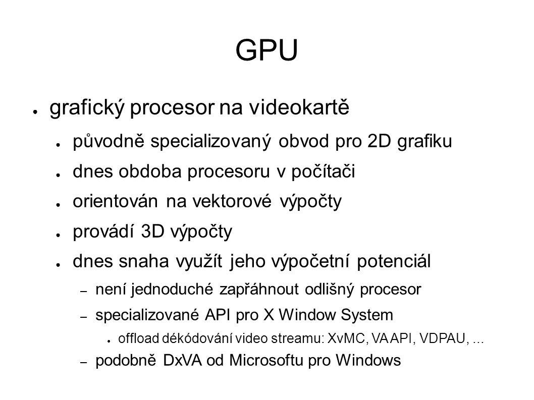 GPU ● grafický procesor na videokartě ● původně specializovaný obvod pro 2D grafiku ● dnes obdoba procesoru v počítači ● orientován na vektorové výpočty ● provádí 3D výpočty ● dnes snaha využít jeho výpočetní potenciál – není jednoduché zapřáhnout odlišný procesor – specializované API pro X Window System ● offload dékódování video streamu: XvMC, VA API, VDPAU,...