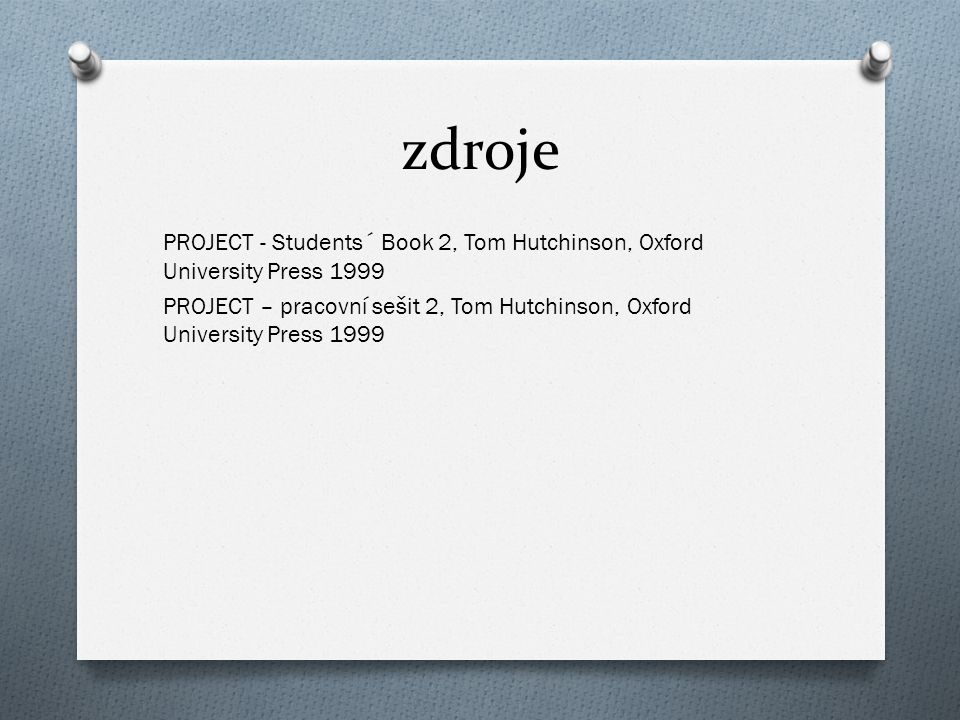 zdroje PROJECT - Students´ Book 2, Tom Hutchinson, Oxford University Press 1999 PROJECT – pracovní sešit 2, Tom Hutchinson, Oxford University Press 1999