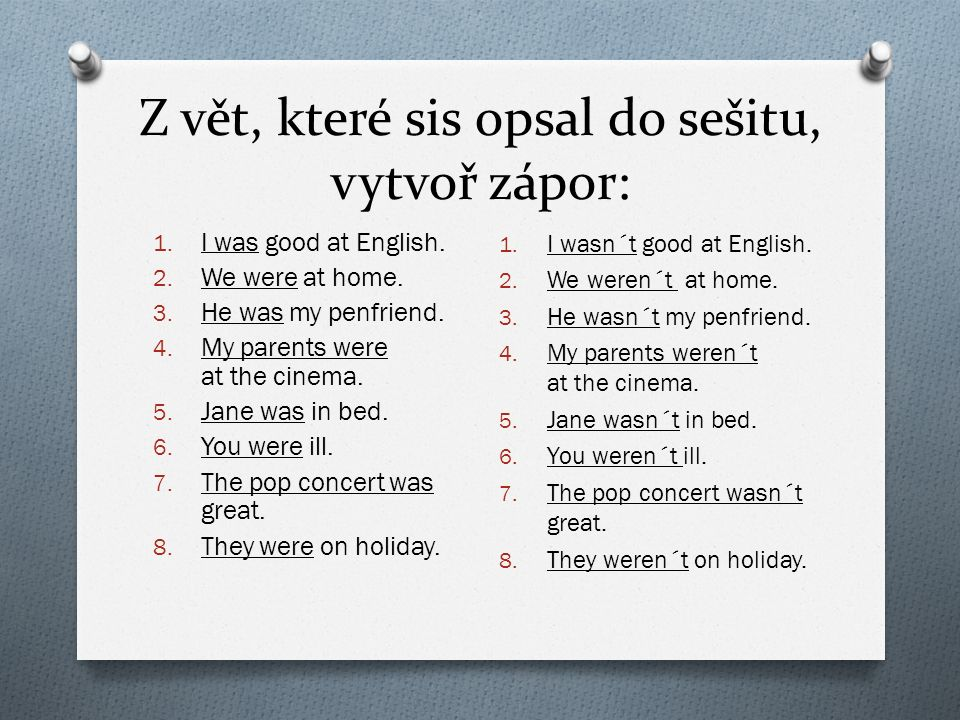 Z vět, které sis opsal do sešitu, vytvoř zápor: 1. I was good at English. 2. We were at home. 3. He was my penfriend. 4. My parents were at the cinema