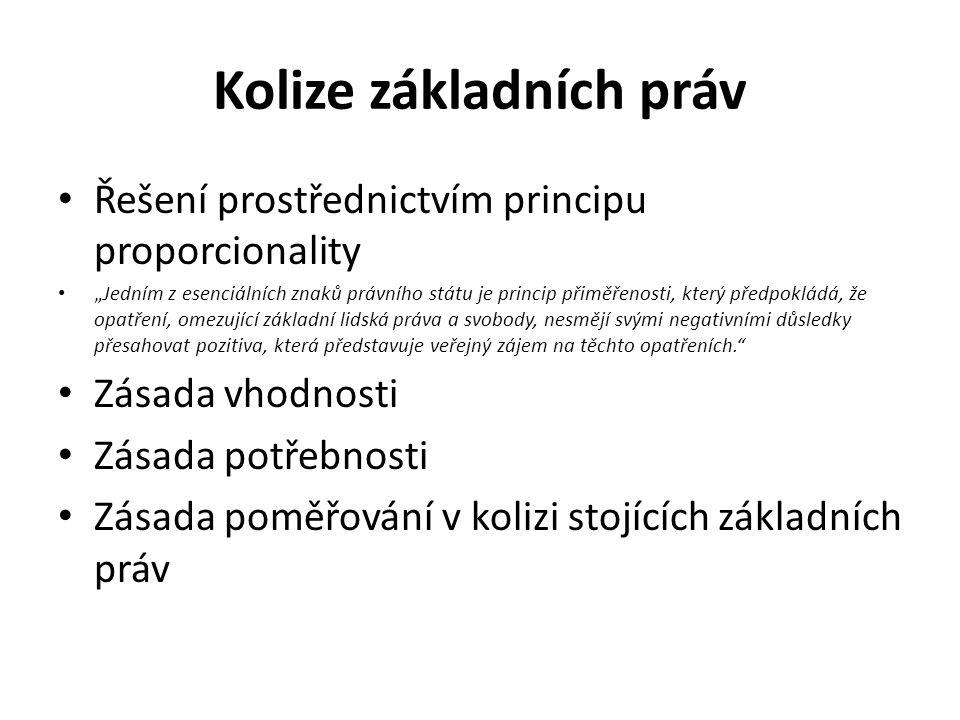 """Kolize základních práv Řešení prostřednictvím principu proporcionality """"Jedním z esenciálních znaků právního státu je princip přiměřenosti, který předpokládá, že opatření, omezující základní lidská práva a svobody, nesmějí svými negativními důsledky přesahovat pozitiva, která představuje veřejný zájem na těchto opatřeních. Zásada vhodnosti Zásada potřebnosti Zásada poměřování v kolizi stojících základních práv"""
