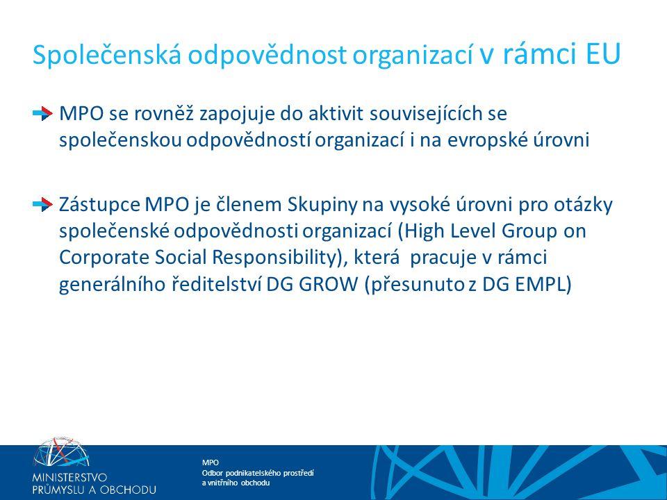 MPO Odbor podnikatelského prostředí a vnitřního obchodu Společenská odpovědnost organizací v rámci EU MPO se rovněž zapojuje do aktivit souvisejících se společenskou odpovědností organizací i na evropské úrovni Zástupce MPO je členem Skupiny na vysoké úrovni pro otázky společenské odpovědnosti organizací (High Level Group on Corporate Social Responsibility), která pracuje v rámci generálního ředitelství DG GROW (přesunuto z DG EMPL)