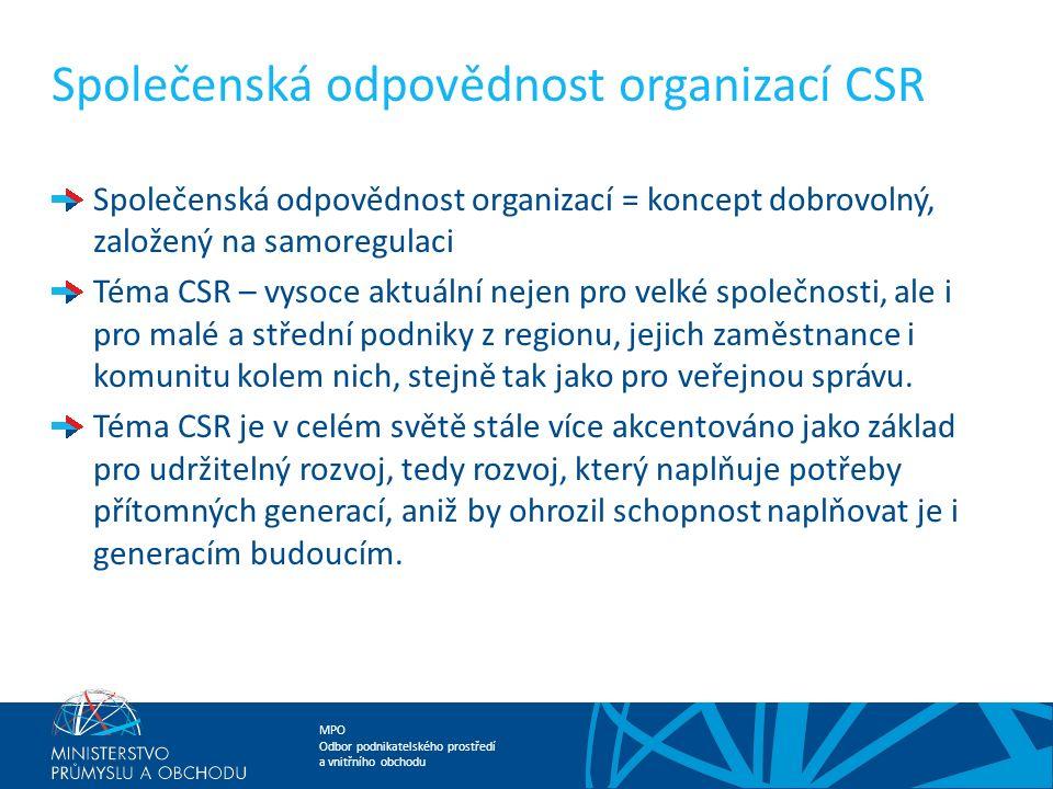 MPO Odbor podnikatelského prostředí a vnitřního obchodu Společenská odpovědnost organizací CSR Společenská odpovědnost organizací = koncept dobrovolný, založený na samoregulaci Téma CSR – vysoce aktuální nejen pro velké společnosti, ale i pro malé a střední podniky z regionu, jejich zaměstnance i komunitu kolem nich, stejně tak jako pro veřejnou správu.