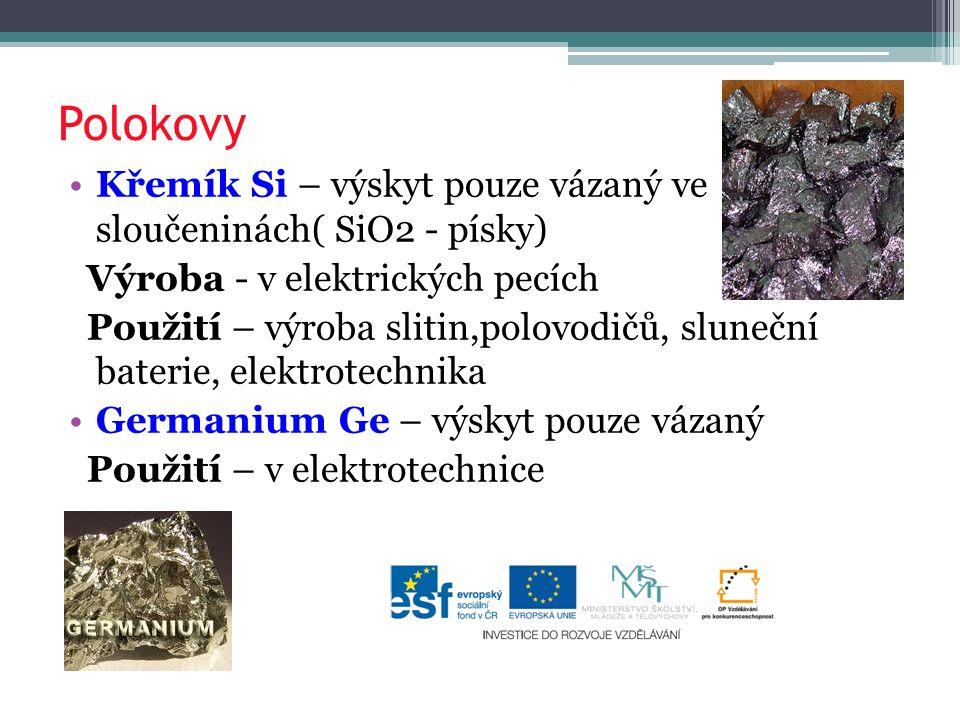 Polokovy Křemík Si – výskyt pouze vázaný ve sloučeninách( SiO2 - písky) Výroba - v elektrických pecích Použití – výroba slitin,polovodičů, sluneční baterie, elektrotechnika Germanium Ge – výskyt pouze vázaný Použití – v elektrotechnice