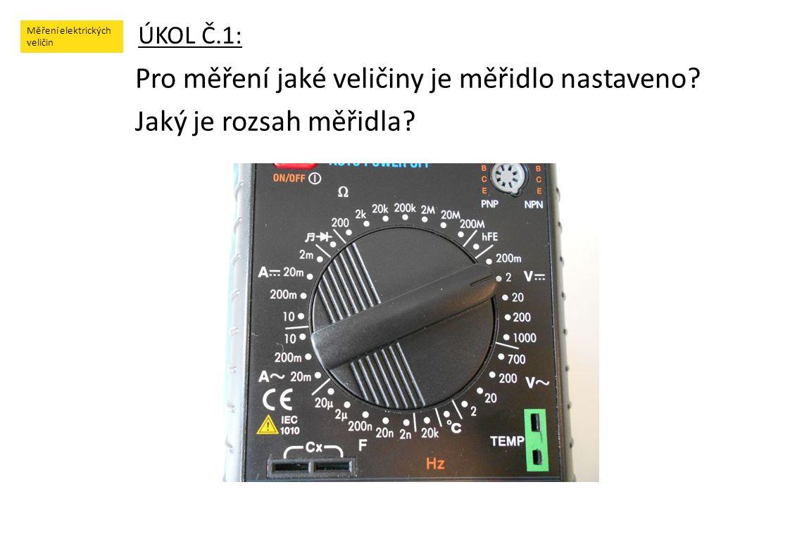 Měření elektrických veličin ÚKOL Č.1: Pro měření jaké veličiny je měřidlo nastaveno? Jaký je rozsah měřidla?