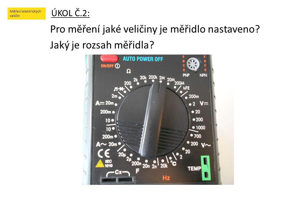 Měření elektrických veličin ÚKOL Č.2: Pro měření jaké veličiny je měřidlo nastaveno? Jaký je rozsah měřidla?