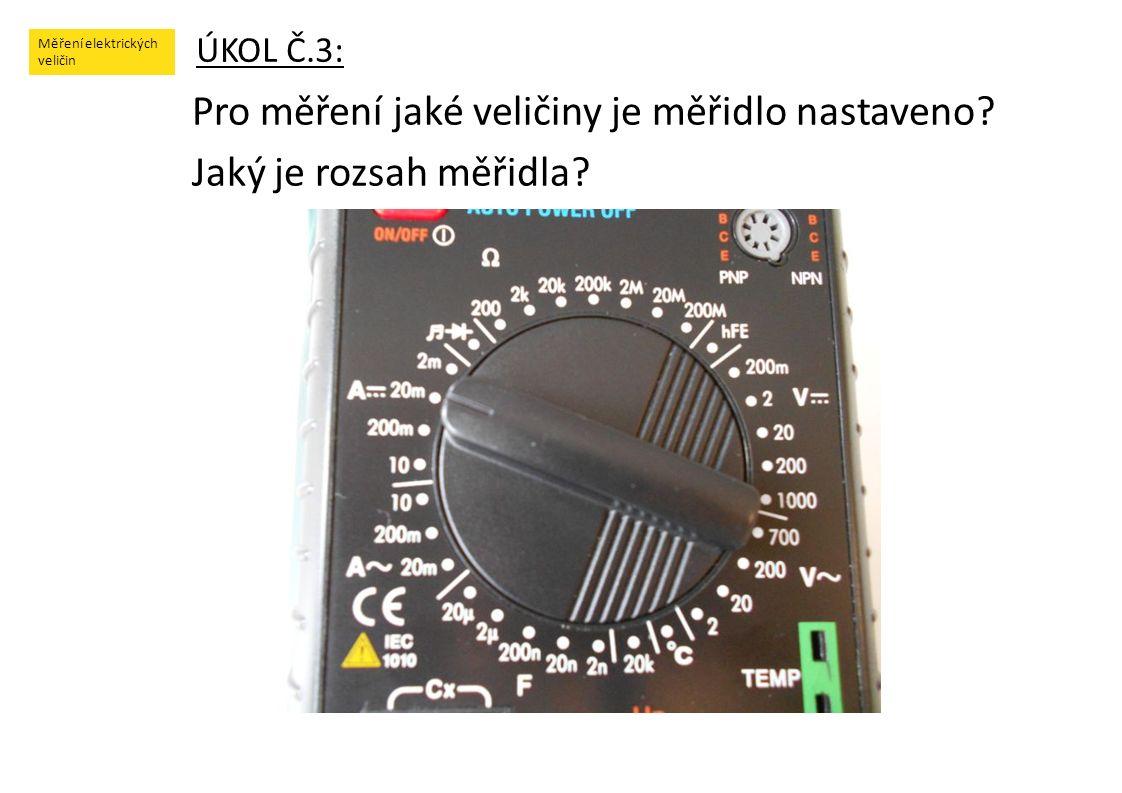 Měření elektrických veličin ÚKOL Č.3: Pro měření jaké veličiny je měřidlo nastaveno? Jaký je rozsah měřidla?