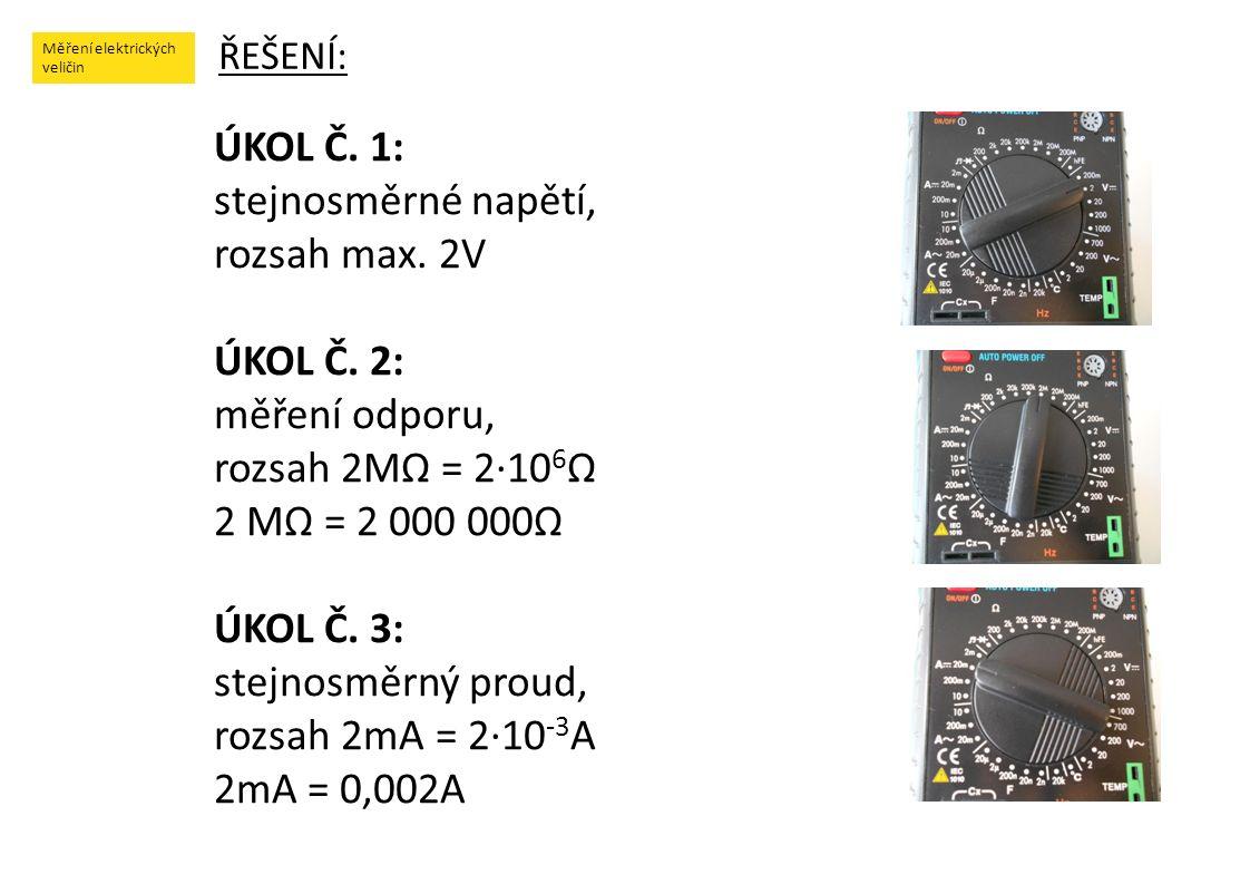 Měření elektrických veličin ŘEŠENÍ: ÚKOL Č. 1: stejnosměrné napětí, rozsah max. 2V ÚKOL Č. 2: měření odporu, rozsah 2MΩ = 2·10 6 Ω 2 MΩ = 2 000 000Ω Ú